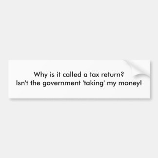 Why is it called a tax return Isn t the gover Bumper Sticker