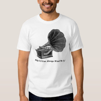 Why Is It You Always Wind Me Up - T-Shirt