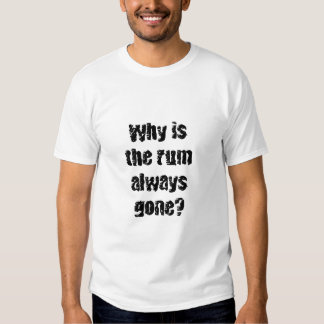 Why is the rum always gone? t shirts