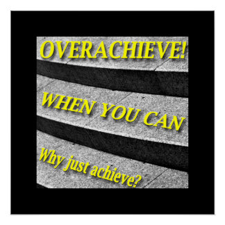 Why Just Achieve? When You Can Overachieve! Design Poster