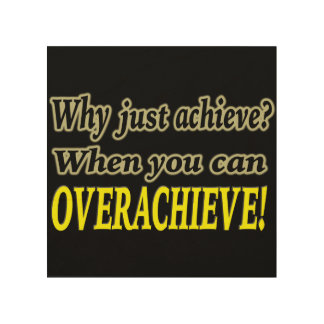 Why Just Achieve? When You Can Overachieve! Design Wood Print