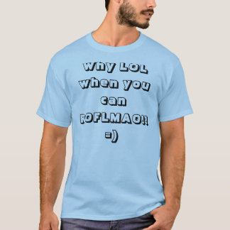 Why LOL when you can ROFLMAO!!=) T-Shirt