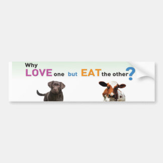 Why Love one but eat the other -Dog and Calf Bumper Sticker