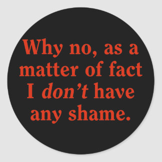 Why no, as a matter of fact I don't have any shame Stickers