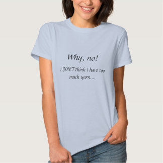 Why, no!  , I DON'T think I have too much yarn.... T Shirt