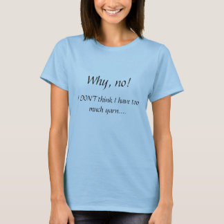 Why, no!  , I DON'T think I have too much yarn.... T-Shirt