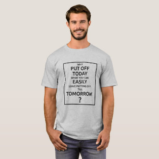 Why Put Off Till Tomorrow T-Shirt