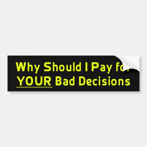 why should i pay for your bad decis bumper sticker zazzle. Black Bedroom Furniture Sets. Home Design Ideas