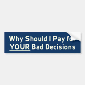 Why Should I Pay for YOUR Bad Decis Bumper Sticker Car Bumper Sticker