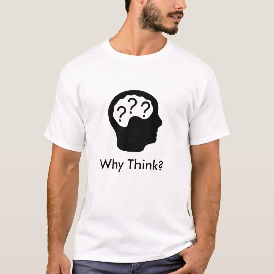 Why Think? T-Shirt