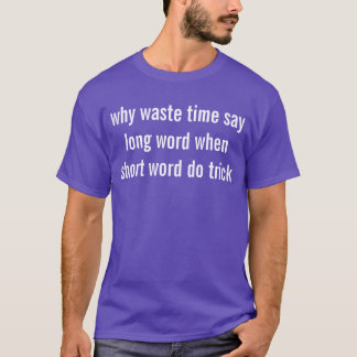 why waste time say long word when short word do tr T-Shirt