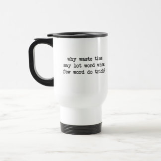 Why Waste Time Say Lot Word When Few Word Do Trick Travel Mug