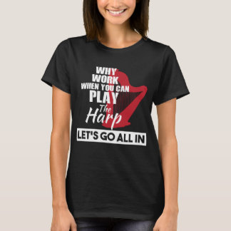 Why Work When You Can Play the Harp T-Shirt