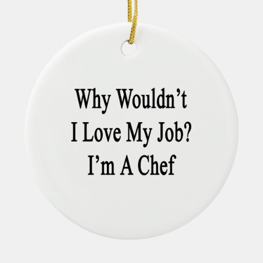 Why Wouldn't I Love My Job I'm A Chef Double-Sided Ceramic Round Christmas Ornament