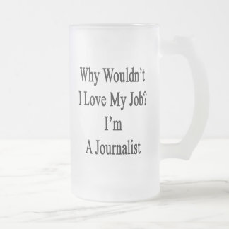 Why Wouldn't I Love My Job I'm A Journalist 16 Oz Frosted Glass Beer Mug