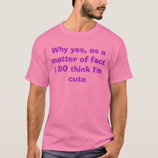 Why yes, as a matter of fact I DO think I'm cute T-Shirt