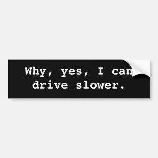 Why, yes, I can drive slower. Car Bumper Sticker