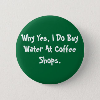 Why Yes, I Do Buy Water At Coffee Shops. Pinback Button