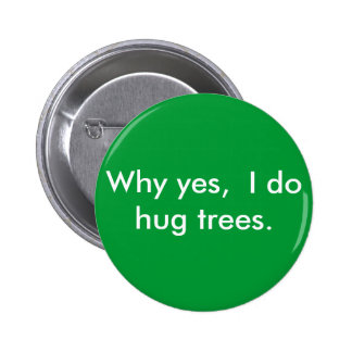 Why yes,  I do hug trees. Pinback Button