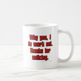 Why yes, I do work out. Thanks for noticing. Coffee Mug