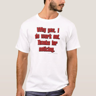 Why yes, I do work out. Thanks for noticing. T-Shirt