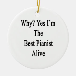 Why Yes I'm The Best Pianist Alive Ceramic Ornament