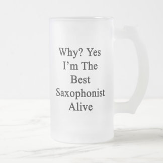 Why Yes I'm The Best Saxophonist Alive Frosted Glass Beer Mug