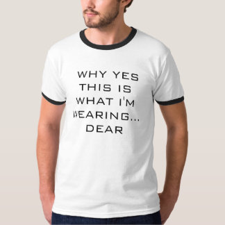 WHY YES THIS ISWHAT I'M WEARING...   DEAR T-Shirt