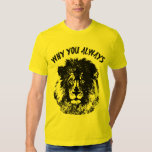Why You Always Lion Funny T Shirt