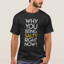Why You Being Salty Right Now? T-Shirt