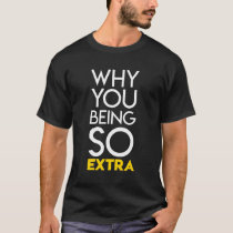 Why You Being so Extra? T-Shirt