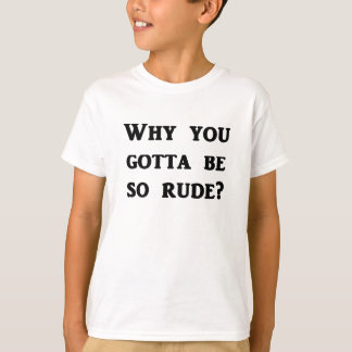 Why you gotta be so rude? T-Shirt