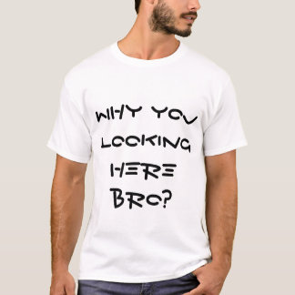 Why you Looking here bro T-Shirt