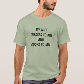 WIFE DRESSES AND COOKS TO KILL MALE T-SHIRT