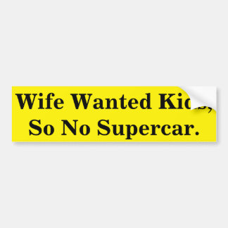 Wife Wanted Kids, So No Supercar. Bumper Sticker