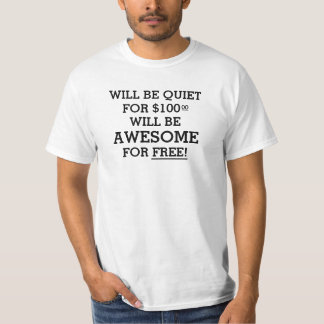 Will be quiet for $100.00 will be awesome for free t shirt