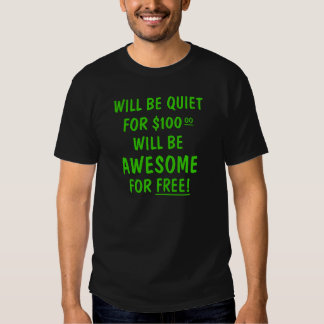 Will be quiet for $100.00 will be awesome for free tee shirt