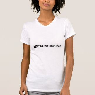 will flex for attention t-shirt