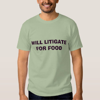 WILL LITIGATE FOR FOOD T SHIRT