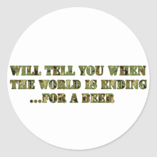 Will tell you when the world is ending..for a beer classic round sticker