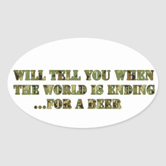 Will tell you when the world is ending..for a beer oval sticker