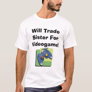 Will Trade Sister For Videogame! T-Shirt