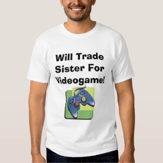 Will Trade Sister For Videogame! Tee Shirt