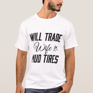 Will Trade Wife for Mud Tires T-Shirt