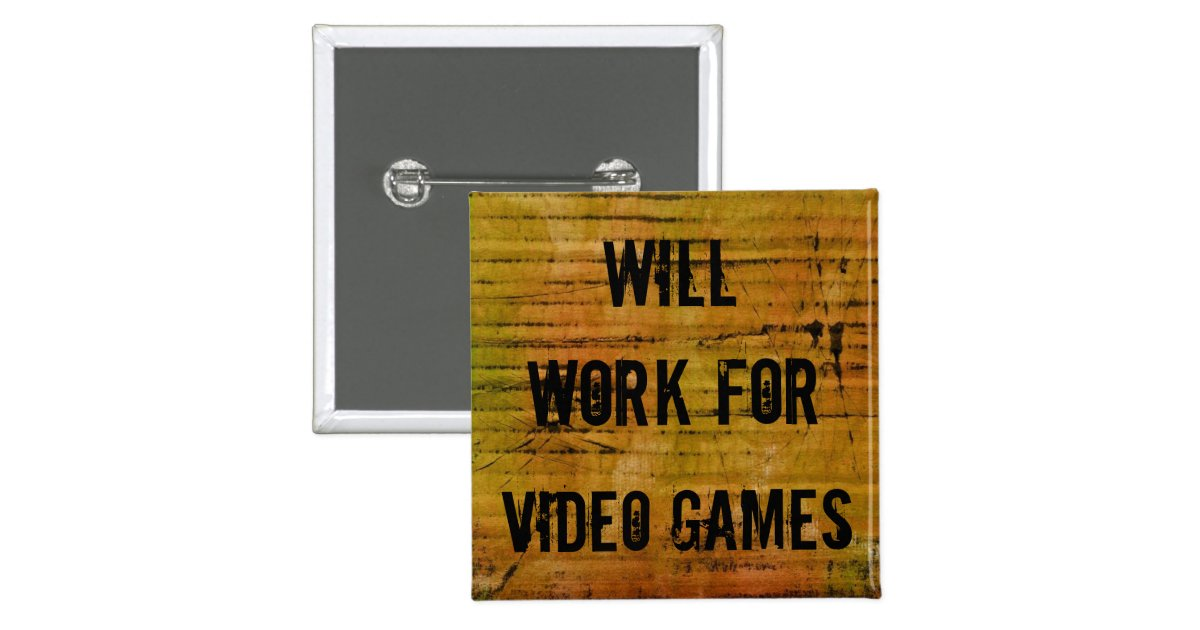 will_work_for_video_games_pin-r14ed7d0b1
