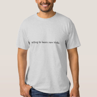 Willing to learn new tricks. t-shirts
