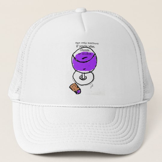 "Wine ""Age only matters if you're wine, cheese or Trucker Hat"