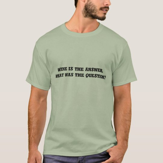 Wine is the Answer. What was the Question? T-Shirt