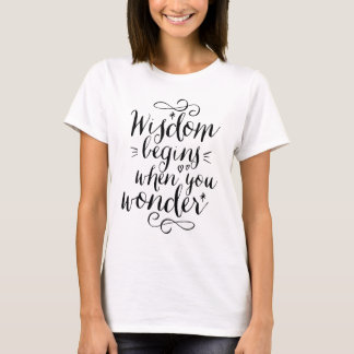 Wisdom Begins When You Wonder Life Quote T-shirt