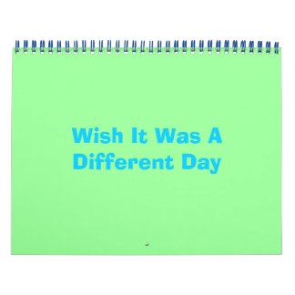 Wish It Was A Different Day Calendar